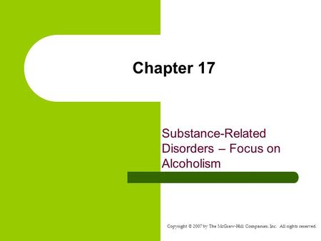 Copyright © 2007 by The McGraw-Hill Companies, Inc. All rights reserved. Chapter 17 Substance-Related Disorders – Focus on Alcoholism.