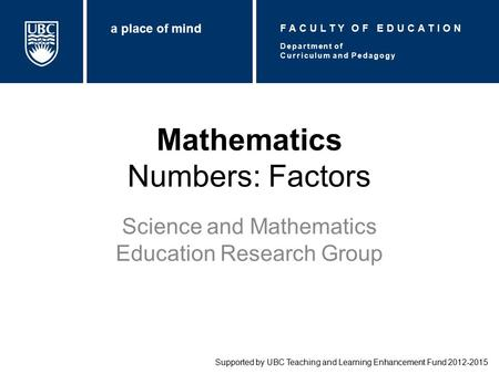 Mathematics Numbers: Factors Science and Mathematics Education Research Group Supported by UBC Teaching and Learning Enhancement Fund 2012-2015 Department.