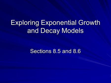 Exploring Exponential Growth and Decay Models Sections 8.5 and 8.6.