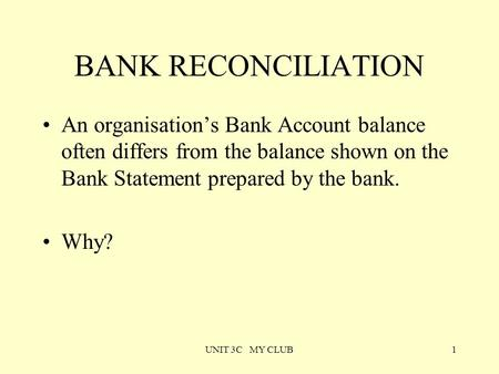 UNIT 3C MY CLUB1 BANK RECONCILIATION An organisation's Bank Account balance often differs from the balance shown on the Bank Statement prepared by the.