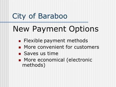 City of Baraboo New Payment Options Flexible payment methods More convenient for customers Saves us time More economical (electronic methods)
