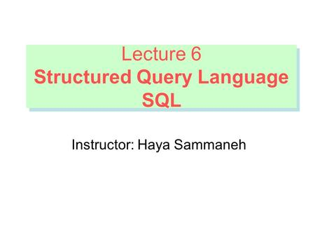 Lecture 6 Structured Query Language SQL Lecture 6 Structured Query Language SQL Instructor: Haya Sammaneh.