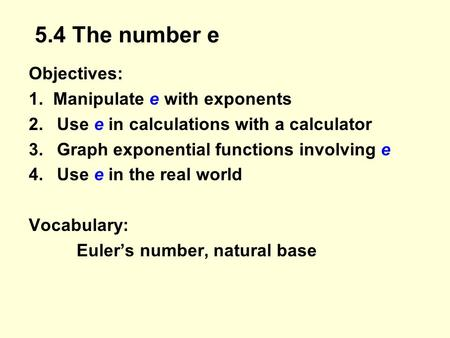 5.4 The number e Objectives: 1. Manipulate e with exponents