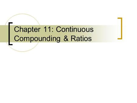 Chapter 11: Continuous Compounding & Ratios. Types of Compounding A. Discrete: when interest is earned every year, quarterly, month, day, etc. Will use.