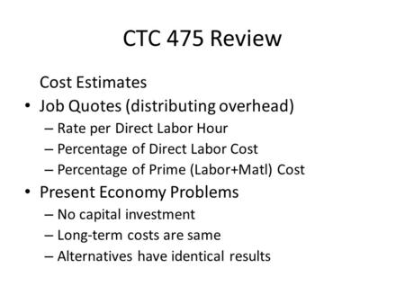 CTC 475 Review Cost Estimates Job Quotes (distributing overhead) – Rate per Direct Labor Hour – Percentage of Direct Labor Cost – Percentage of Prime (Labor+Matl)