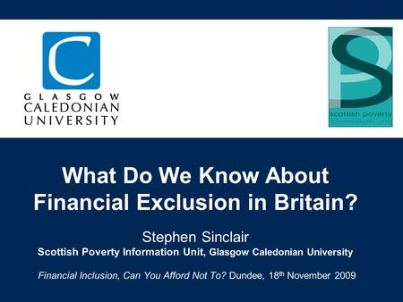 What Do We Know About Financial Exclusion in Britain? Stephen Sinclair Scottish Poverty Information Unit, Glasgow Caledonian University Financial Inclusion,