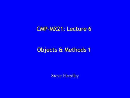CMP-MX21: Lecture 6 Objects & Methods 1 Steve Hordley.