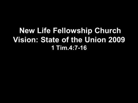 New Life Fellowship Church Vision: State of the Union 2009 1 Tim.4:7-16.