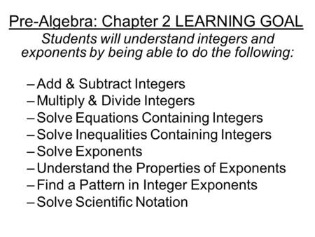 Pre-Algebra: Chapter 2 LEARNING GOAL Students will understand integers and exponents by being able to do the following: –Add & Subtract Integers –Multiply.