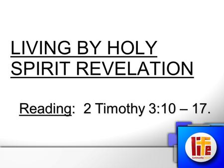 LIVING BY HOLY SPIRIT REVELATION Reading: 2 Timothy 3:10 – 17.