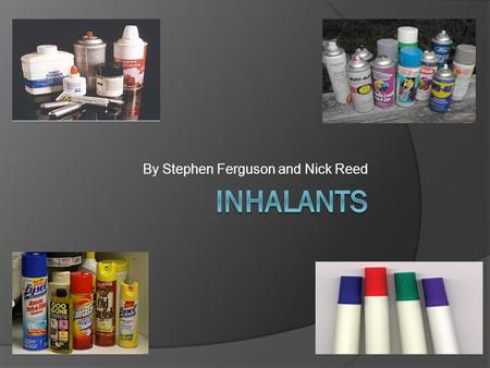 By Stephen Ferguson and Nick Reed. What are Inhalants? Inhalants are volatile substances that elicit psychological changes when introduced into the body.