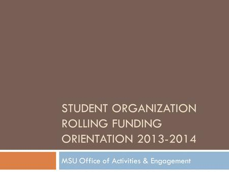 STUDENT ORGANIZATION ROLLING FUNDING ORIENTATION 2013-2014 MSU Office of Activities & Engagement.