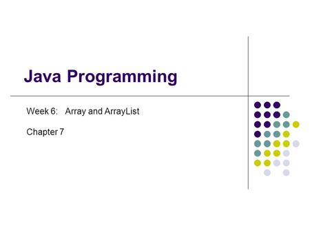 Java Programming Week 6: Array and ArrayList Chapter 7.