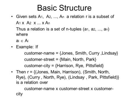 Basic Structure Given sets A 1, A 2,..., A n a relation r is a subset of A 1 x A 2 x... x A n Thus a relation is a set of n-tuples (a 1, a 2,..., a n )