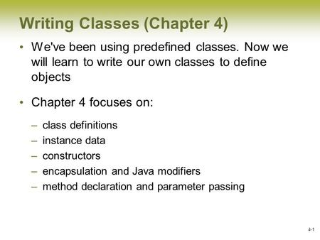 4-1 Writing Classes (Chapter 4) We've been using predefined classes. Now we will learn to write our own classes to define objects Chapter 4 focuses on: