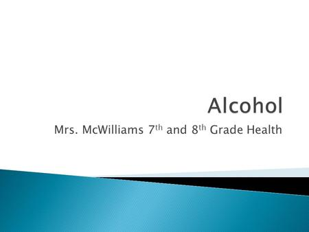 Mrs. McWilliams 7 th and 8 th Grade Health.  Depressant  Contains an intoxicating substance called ethyl alcohol or ethanol  Produced by the fermentation.