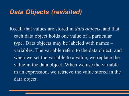 Data Objects (revisited) Recall that values are stored in data objects, and that each data object holds one value of a particular type. Data objects may.