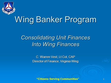 """Citizens Serving Communities""1 Wing Banker Program Consolidating Unit Finances Into Wing Finances C. Warren Vest, Lt Col, CAP Director of Finance, Virginia."