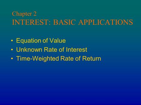 Chapter 2 INTEREST: BASIC APPLICATIONS Equation of Value Unknown Rate of Interest Time-Weighted Rate of Return.