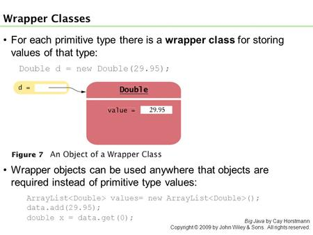 For each primitive type there is a wrapper class for storing values of that type: Double d = new Double(29.95); Wrapper Classes Wrapper objects can be.