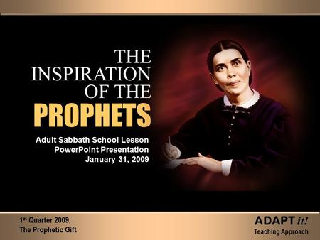 THE INSPIRATION OF THE Adult Sabbath School Lesson PowerPoint Presentation January 31, 2009 1 st Quarter 2009, The Prophetic Gift ADAPT it! Teaching Approach.