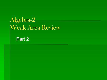 Algebra-2 Weak Area Review Part 2. Your turn: 1. Which of the 3 functions restrict domain? 2. Which of the 3 functions restrict range?
