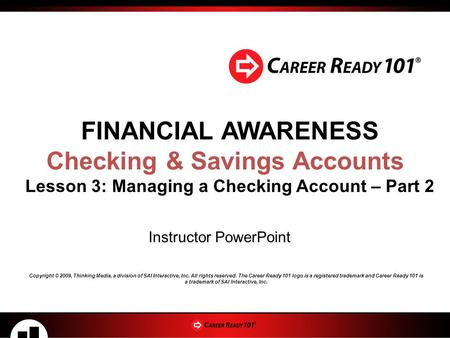 FINANCIAL AWARENESS Checking & Savings Accounts Lesson 3: Managing a Checking Account – Part 2 Instructor PowerPoint Copyright © 2009, Thinking Media,