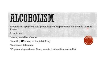 Alcoholism-a physical and psychological dependence on alcohol…it IS an illness. Symptoms: *strong need for alcohol *inability to to stop or limit drinking.