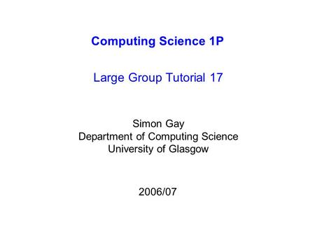 Computing Science 1P Large Group Tutorial 17 Simon Gay Department of Computing Science University of Glasgow 2006/07.