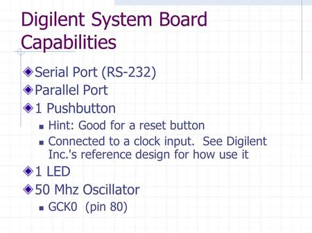 Digilent System Board Capabilities Serial Port (RS-232) Parallel Port 1 Pushbutton Hint: Good for a reset button Connected to a clock input. See Digilent.