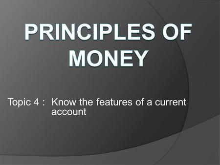 Topic 4 : Know the features of a current account.