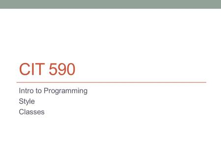 CIT 590 Intro to Programming Style Classes. Remember to finish up findAllCISCourses.py.