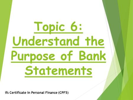 Topic 6: Understand the Purpose of Bank Statements ifs Certificate in Personal Finance (CPF5)