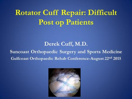Rotator Cuff Repair: Difficult Post op Patients Derek Cuff, M.D. Suncoast Orthopaedic Surgery and Sports Medicine Gulfcoast Orthopaedic Rehab Conference-August.