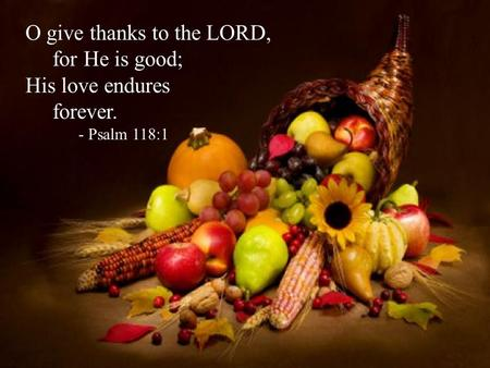 O give thanks to the LORD, for He is good; His love endures forever. - Psalm 118:1.