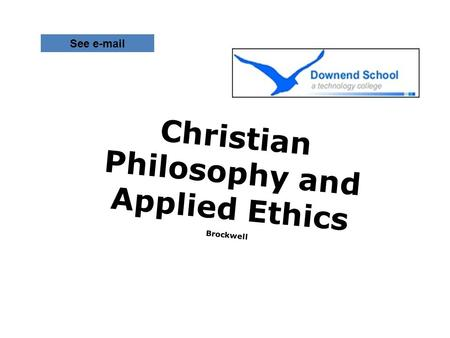 Christian Philosophy and Applied Ethics Brockwell See e-mail.