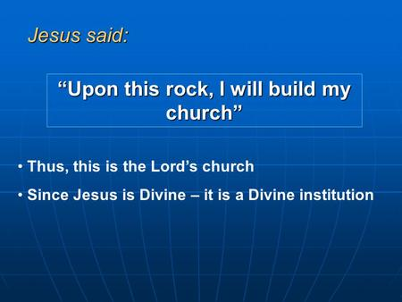 """Upon this rock, I will build my church"" Jesus said: Thus, this is the Lord's church Since Jesus is Divine – it is a Divine institution."