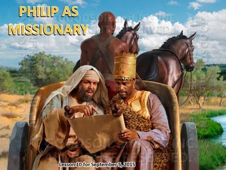 PHILIP AS MISSIONARY Lesson 10 for September 5, 2015.