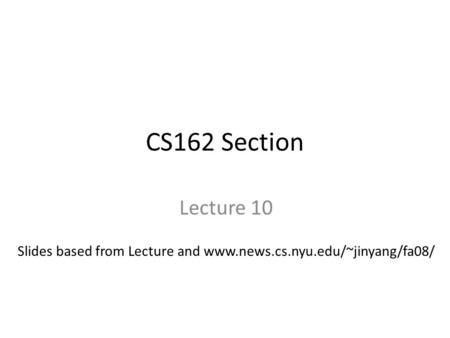 CS162 Section Lecture 10 Slides based from Lecture and www.news.cs.nyu.edu/~jinyang/fa08/