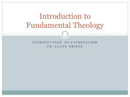 INTRODUCTION TO CATHOLICISM FR. LLANE BRIESE Introduction to Fundamental Theology.