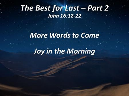 The Best for Last – Part 2 John 16:12-22 More Words to Come Joy in the Morning.