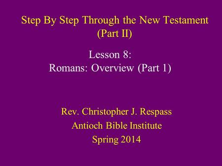 Step By Step Through the New Testament (Part II) Rev. Christopher J. Respass Antioch Bible Institute Spring 2014 Lesson 8: Romans: Overview (Part 1)