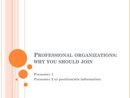 P ROFESSIONAL ORGANIZATIONS : WHY YOU SHOULD JOIN Presenter 1 Presenter 2 or position/site information.