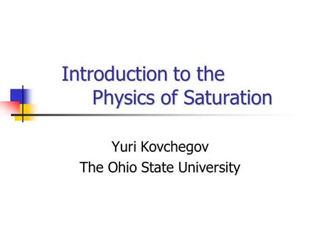 Introduction to the Physics of Saturation Introduction to the Physics of Saturation Yuri Kovchegov The Ohio State University.