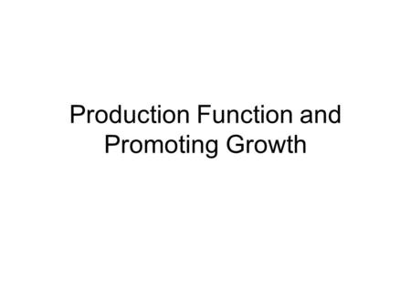 Production Function and Promoting Growth. The Production Function and Theories of Growth The production function shows the relationship between the quantity.