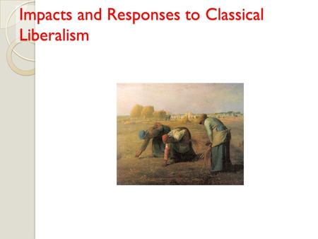 Impacts and Responses to Classical Liberalism. Conditions Created by Classical Liberalism Industrialization was possible due to the political climate.
