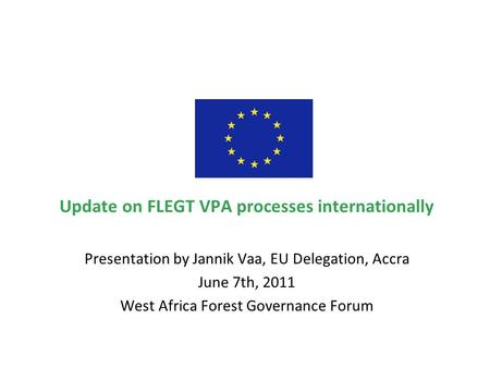 Update on FLEGT VPA processes internationally Presentation by Jannik Vaa, EU Delegation, Accra June 7th, 2011 West Africa Forest Governance Forum.