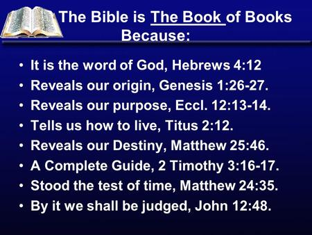 The Bible is The Book of Books Because: It is the word of God, Hebrews 4:12 Reveals our origin, Genesis 1:26-27. Reveals our purpose, Eccl. 12:13-14. Tells.