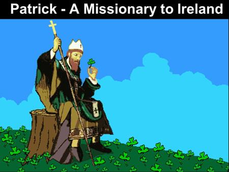 Patrick - A Missionary to Ireland. Note: Any videos in this presentation will only play online. After you download the slideshow, you will need to also.