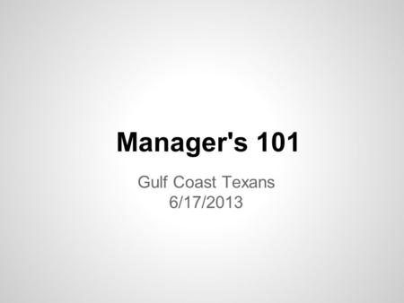 Gulf Coast Texans 6/17/2013 Manager's 101. Team Manager *Job description – in Manager's manual *Select Commissioner – help Managers *Outcomes *Shared.
